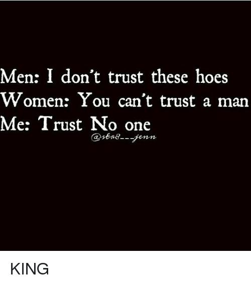 Men I Dont Trust These Hoes Women You Cant Trust A Man Me Trust No