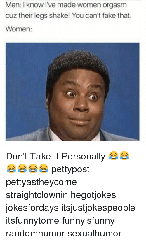Fake, Memes, and Orgasm: Men: I know I've made women orgasm  cuz their legs shake! You can't fake that.  Women: Don't Take It Personally 😂😂😂😂😂😂 pettypost pettyastheycome straightclownin hegotjokes jokesfordays itsjustjokespeople itsfunnytome funnyisfunny randomhumor sexualhumor