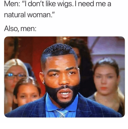 """Funny, Wigs, and Woman: Men: """"l don't like wigs. I need me a  natural woman.""""  Also, men:"""