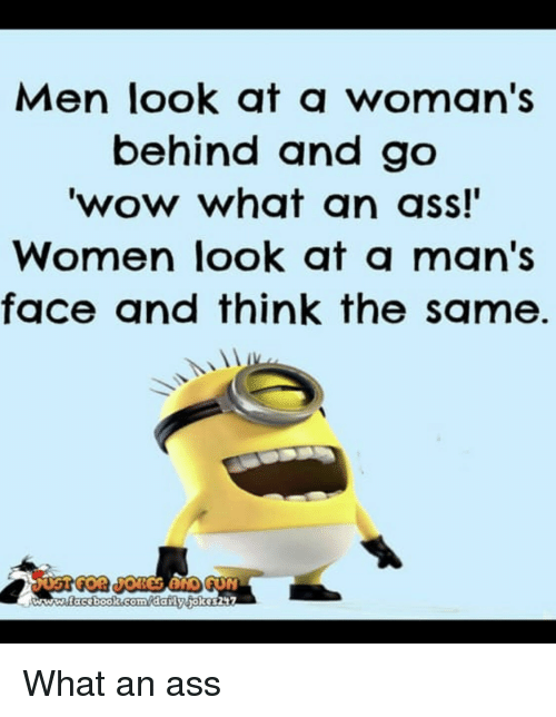 Ass, Wow, and Women: Men look at a woman's  behind and go  wow what qn ass!  Women look at a man's  face and think the same. What an ass