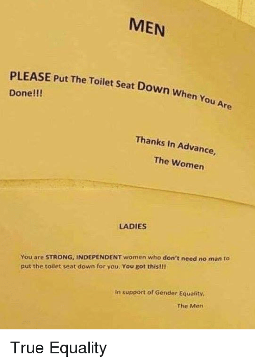 True, Women, and Strong: MEN  PLEASE Put The Toilet Seat Down when  Done!!!  Thanks In Advance  The Women  LADIES  You are STRONG, INDEPENDENT women who don't need no man to  put the toilet seat down for you. You got this!!l  In support of Gender Equality  The Men True Equality