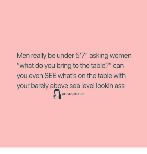 "Ass, Women, and Girl Memes: Men really be under 5'7"" asking women  ""what do you bring to the table?"" can  you even SEE What's on the table with  your barely above sea level lookin ass  @fuckboysfailures"