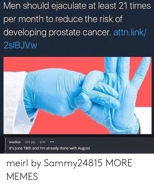 Dank, Memes, and Target: Men should ejaculate at least 21 times  per month to reduce the risk of  developing prostate cancer. attn.link/  2slBJVw  weeBob 631 pts 6hr  It's June 18th and I'm already done with August meirl by Sammy24815 MORE MEMES