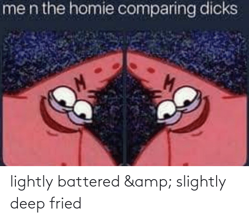 Homie, Dank Memes, and Deep: men the homie comparing dicks lightly battered & slightly deep fried