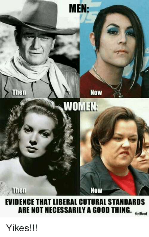 Memes, 🤖, and Evident: MEN:  Then  Now  WOMEN  Then  Now  EVIDENCE THATLIBERAL CUTURALSTANDARDS  ARE NOT NECESSARILY A GOOD THING  HotHunt Yikes!!!