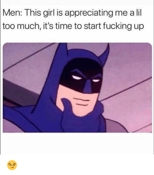 Fucking, Funny, and Girl: Men:  This girl is appreciating me a lil  much, it's time to start fucking up  too 😏