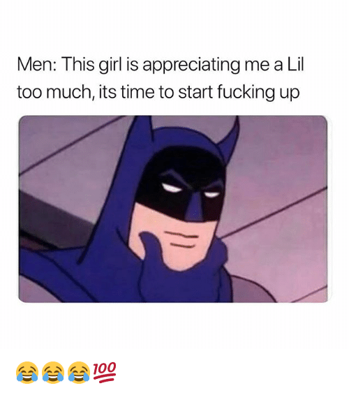 Fucking, Too Much, and Girl: Men: This girl is appreciating me a Lil  too much, its time to start fucking up 😂😂😂💯