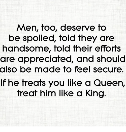 Memes, Queen, and 🤖: Men, too, deserve to  be spoiled, fold fhey are  handsome, told their efforts  are appreciated, and should  also  be made to feel secure  If he treats you like a Queen,  treat him like a King