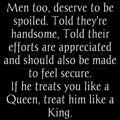 Memes, Queen, and 🤖: Men too, deserve to be  spoiled. Told they're  handsome, Told their  efforts are appreciated  and should also be made  to feel secure  If he treats you like a  Queen, treat him like a  King.