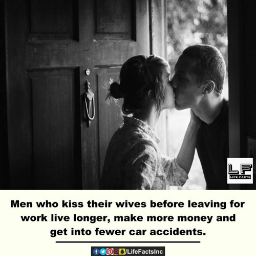 Memes, Money, and Work: Men who kiss their wives before leaving for  work live longer, make more money and  get into fewer car accidents.  f POOLifeFactslnc