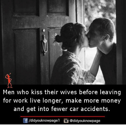 Memes, Money, and Work: Men who kiss their wives before leaving  for work live longer, make more money  and get into fewer car accidents.  /didyouknowpagel  @didyouknowpage