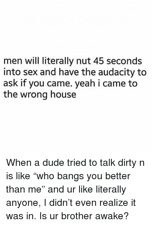 "Dude, Sex, and Yeah: men will literally nut 45 seconds  into sex and have the audacity to  ask if you came. yeah i came to  the wrong house When a dude tried to talk dirty n is like ""who bangs you better than me"" and ur like literally anyone, I didn't even realize it was in. Is ur brother awake?"