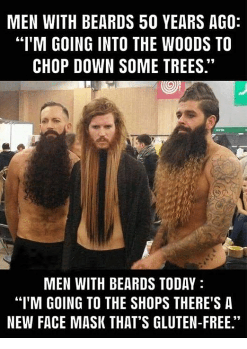 """Memes, Free, and Gluten: MEN WITH BEARDS 50 YEARS AGO:  """"I'M GOING INTO THE WOODS TO  CHOP DOWN SOME TREES.""""  MEN WITH BEARDS TODAY  """"I'M GOING TO THE SHOPS THERE'S A  NEW FACE MASK THAT'S GLUTEN-FREE."""""""