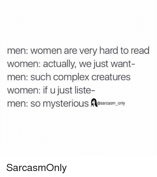 Complex, Funny, and Memes: men: women are very hard to read  women: actually, we just want-  men: such complex creatures  women: if u just liste  men: so mysterious  @sarcasm_only SarcasmOnly