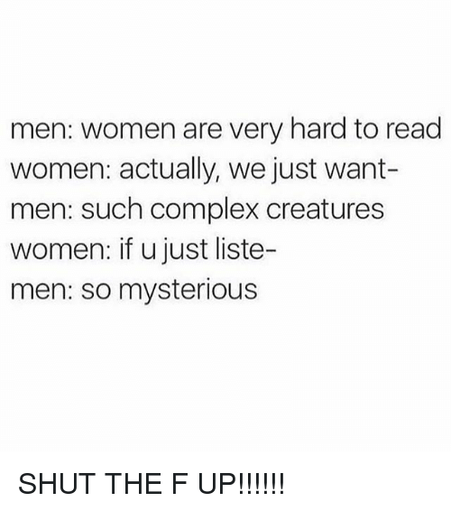 Complex, Memes, and Women: men: women are very hard to read  women: actually, we just want-  men: such complex creatures  women: if u just liste-  men: so mysterious SHUT THE F UP!!!!!!