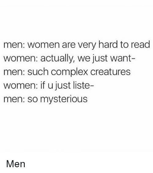Complex, Funny, and Women: men: women are very hard to read  women: actually, we just want-  men: such complex creatures  women: if u just liste-  men: so mysterious Men