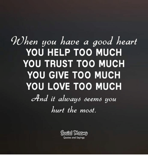 Men You Have A Good Heart You Help Too Much You Trust Too Much You