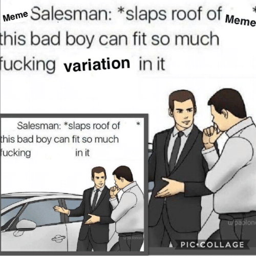 Bad, Fucking, and Meme: Mene Salesman: *slaps roof of Meme  bad boy can fit so much  this  fucking  variation in it  Salesman: *slaps roof of*  his bad boy can fit so much  ucking  in it  u/pablon  PIC COLLAGE