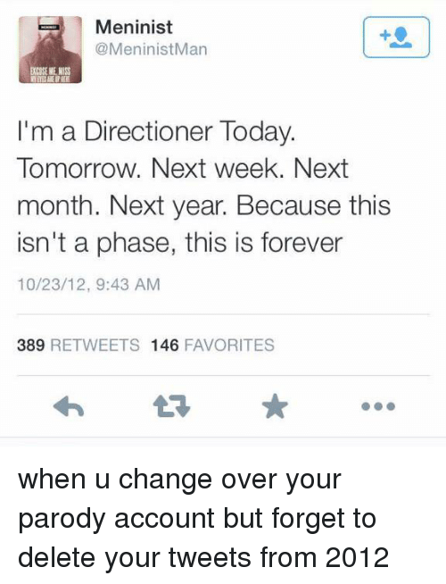 Forever, Today, and Tomorrow: Meninist  @MeninistMan  I'm a Directioner Today.  Tomorrow. Next week. Next  month. Next year. Because this  isn't a phase, this is forever  10/23/12, 9:43 AM  389  RETWEETS 146  FAVORITES when u change over your parody account but forget to delete your tweets from 2012