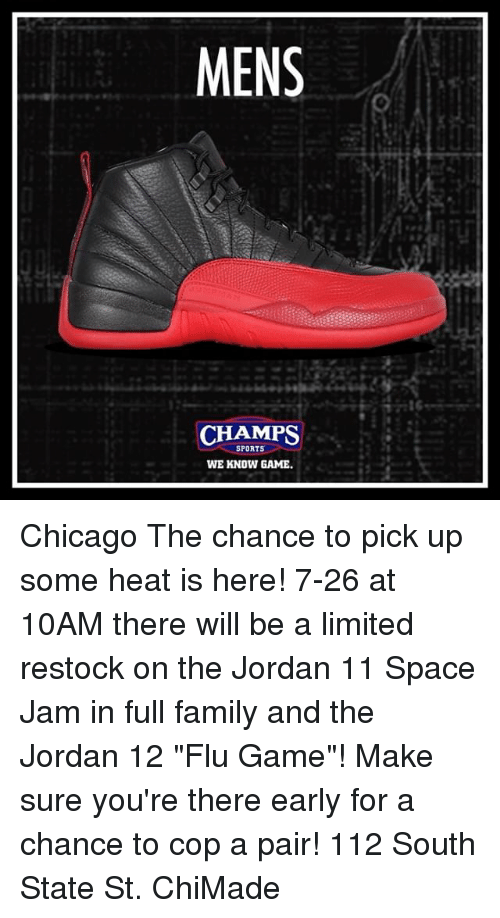 """Chicago, Family, and Memes: MENS  CHAMPS  SPORTS  WE KNOW GAME Chicago The chance to pick up some heat is here! 7-26 at 10AM there will be a limited restock on the Jordan 11 Space Jam in full family and the Jordan 12 """"Flu Game""""! Make sure you're there early for a chance to cop a pair! 112 South State St. ChiMade"""