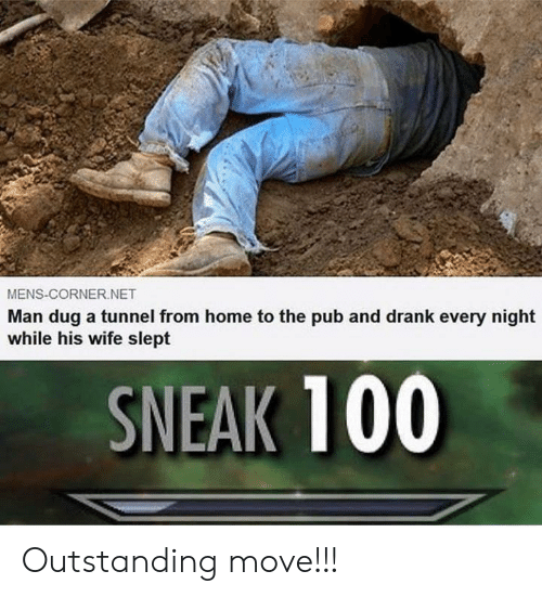 Home, Wife, and Dank Memes: MENS-CORNER.NET  Man dug a tunnel from home to the pub and drank every night  while his wife slept  SNEAK 100 Outstanding move!!!