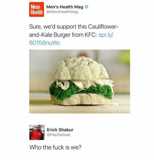 Kfc, Fuck, and Kale: Mens  Health  Men's Health Mag  @MensHealthMag  Sure, we'd support this Cauliflower-  and-Kale Burger from KFC: spr.ly  60158nuWc  Erick Shakur  @PacDaGoat  Who the fuck is we?