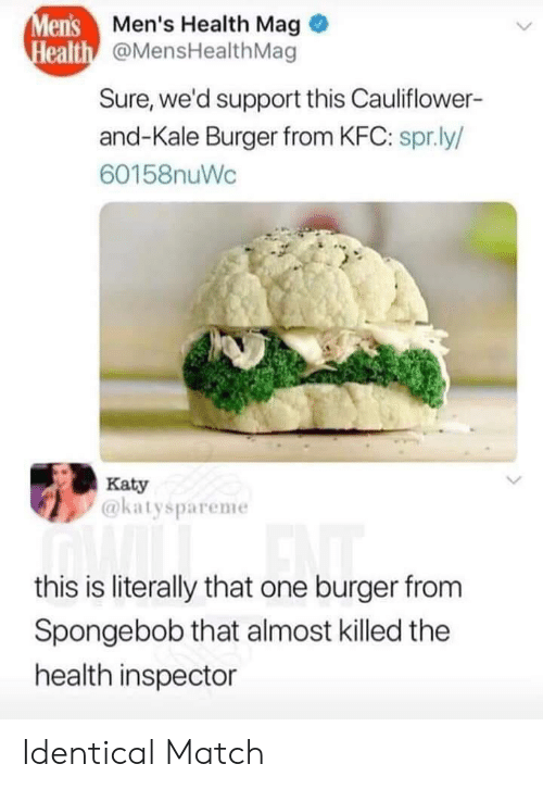 Kfc, SpongeBob, and Kale: Men's Men's Health Mag  Health @MensHealthMag  Sure, we'd support this Cauliflower-  and-Kale Burger from KFC: spr.ly/  60158nuWc  Katy  @katyspareme  this is literally that one burger from  Spongebob that almost killed the  health inspector Identical Match