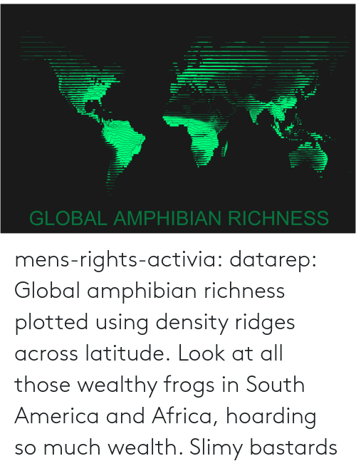 Africa, America, and Tumblr: mens-rights-activia:  datarep:  Global amphibian richness plotted using density ridges across latitude.   Look at all those wealthy frogs in South America and Africa, hoarding so much wealth. Slimy bastards