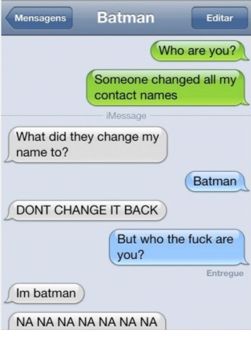 Memes, 🤖, and Contacts: Mensagens  Batman  Editar  Who are you?  Someone changed all m  contact names  Message  What did they change my  name to?  Batman  DONT CHANGE IT BACK  But who the fuck are  you?  Entregue  Im batman  NA NA NA NA NA NA NA