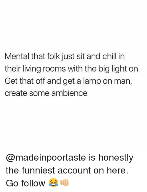 Chill, Memes, and _______ and Chill: Mental that folk just sit and chill in  their living rooms with the big light on.  Get that off and get a lamp on man,  create some ambience @madeinpoortaste is honestly the funniest account on here. Go follow 😂👊🏼