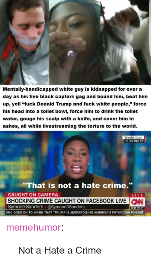 "cnn.com, Crime, and Donald Trump: Mentally-handicapped white guy is kidnapped for over a  day as his five black captors gag and bound him, beat him  up, yell ""fuck Donald Trump and fuck white people,"" force  his head into a toilet bowl, force him to drink the toilet  water, gouge his scalp with a knife, and cover him in  ashes, all while livestreaming the torture to the world.  Washington  11:28 PM ET  'That is not a hate crime.""  CAUGHT ON CAMERA  LIVE  SHOCKING CRIME CAUGHT ON FACEBOOK LIVE N  CNN  Symone Sanders @SymoneDSanders  11:28 PM ET  DNC GOES ON TO WARN THAT ""TRUMP IS JEOPARDIZING AMERICA'S FUTUR CNN TONIGHT <p><a href=""http://memehumor.net/post/165621472078/not-a-hate-a-crime"" class=""tumblr_blog"">memehumor</a>:</p>  <blockquote><p>Not a Hate a Crime</p></blockquote>"