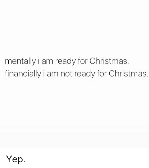 Christmas, Memes, and 🤖: mentally i am ready for Christmas.  financially i am not ready for Christmas. Yep.