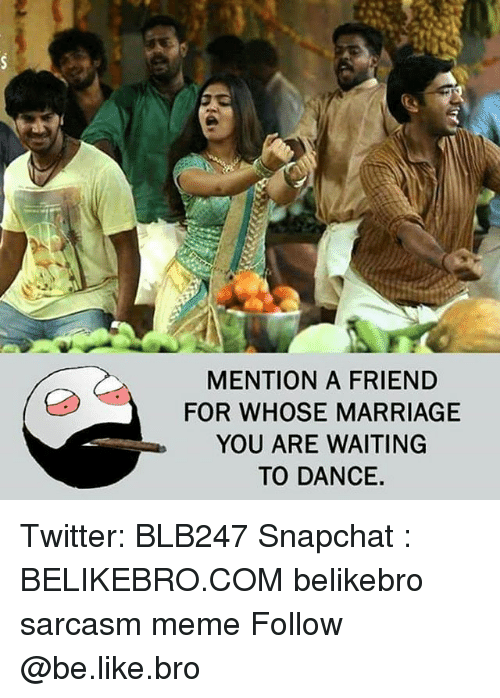 Be Like, Marriage, and Meme: MENTION A FRIEND  FOR WHOSE MARRIAGE  YOU ARE WAITING  TO DANCE. Twitter: BLB247 Snapchat : BELIKEBRO.COM belikebro sarcasm meme Follow @be.like.bro