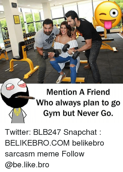 Be Like, Friends, and Gym: Mention A Friend  Who always plan to go  Gym but Never Go Twitter: BLB247 Snapchat : BELIKEBRO.COM belikebro sarcasm meme Follow @be.like.bro