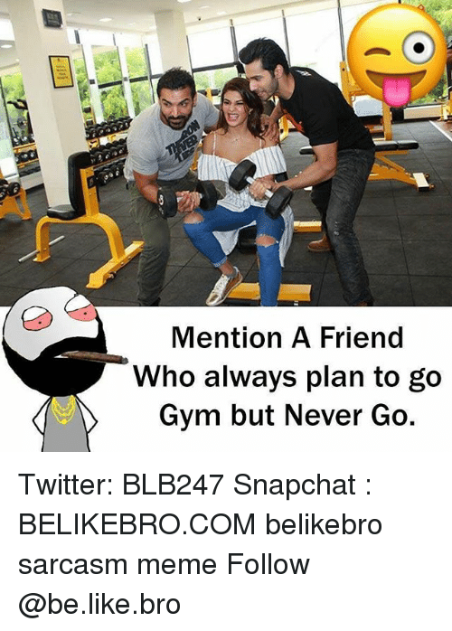 Be Like, Gym, and Meme: Mention A Friend  Who always plan to go  Gym but Never Go  ty Twitter: BLB247 Snapchat : BELIKEBRO.COM belikebro sarcasm meme Follow @be.like.bro