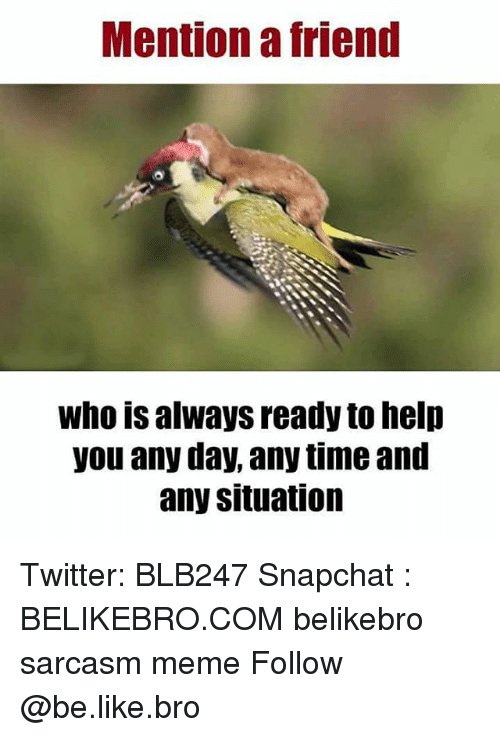 Be Like, Meme, and Memes: Mention a friend  who is always ready to help  you any day, any time and  any situation Twitter: BLB247 Snapchat : BELIKEBRO.COM belikebro sarcasm meme Follow @be.like.bro