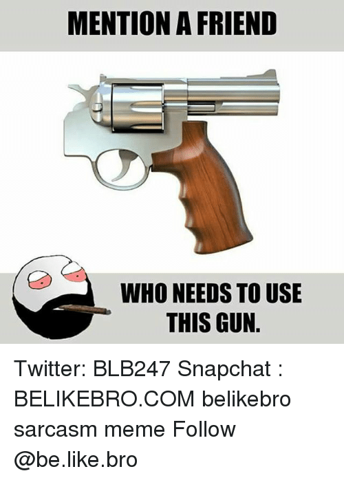 Be Like, Meme, and Memes: MENTION A FRIEND  WHO NEEDS TO USE  THIS GUN Twitter: BLB247 Snapchat : BELIKEBRO.COM belikebro sarcasm meme Follow @be.like.bro