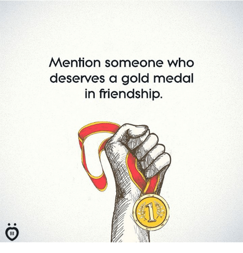 Friendship, Gold, and Who: Mention someone who  deserves a gold medal  in friendship.