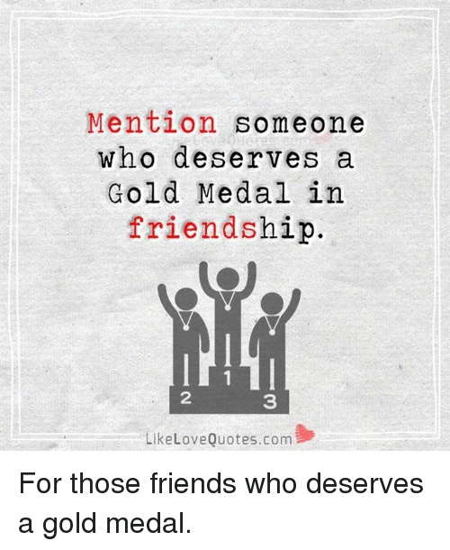 mention someone who deserves a gold medal in friendship like love