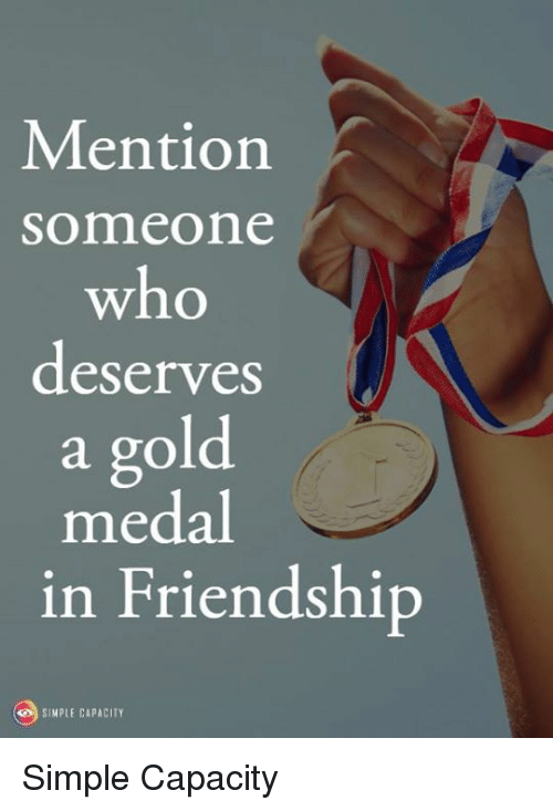 Memes, Friendship, and 🤖: Mention  someone  who  deserves  a gold  medal  in Friendship  SIMPLE CAPACITY Simple Capacity