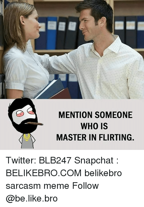 Be Like, Meme, and Memes: MENTION SOMEONE  WHO IS  MASTER IN FLIRTING. Twitter: BLB247 Snapchat : BELIKEBRO.COM belikebro sarcasm meme Follow @be.like.bro