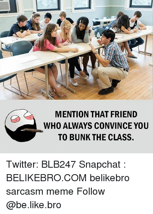 Be Like, Meme, and Memes: MENTION THAT FRIEND  WHO ALWAYS CONVINCE YOU  TO BUNK THE CLASS Twitter: BLB247 Snapchat : BELIKEBRO.COM belikebro sarcasm meme Follow @be.like.bro