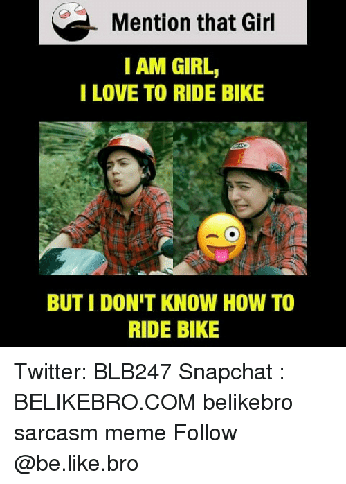 Be Like, Love, and Meme: Mention that Gir  I AM GIRL,  I LOVE TO RIDE BIKE  BUT I DON'T KNOW HOW TO  RIDE BIKE Twitter: BLB247 Snapchat : BELIKEBRO.COM belikebro sarcasm meme Follow @be.like.bro