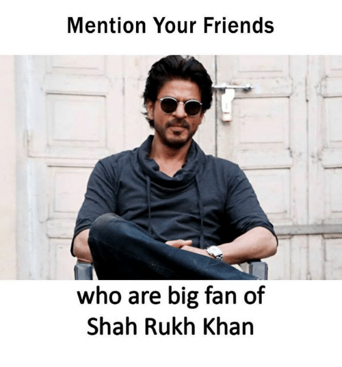 Friends, Memes, and 🤖: Mention Your Friends  who are big fan of  Shah Rukh Khan
