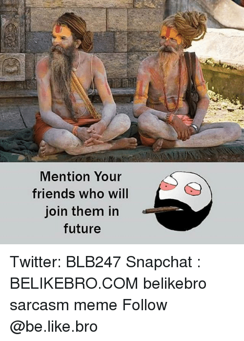 Be Like, Friends, and Future: Mention Your  friends who will  join them in  future Twitter: BLB247 Snapchat : BELIKEBRO.COM belikebro sarcasm meme Follow @be.like.bro