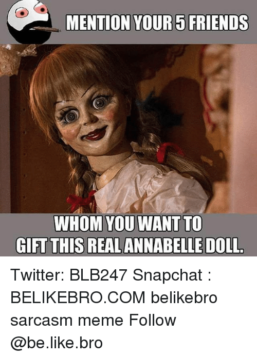 Be Like, Friends, and Meme: MENTION YOUR5 FRIENDS  WHOM YOU WANT TO  GIFT THIS REALANNABELLE DOLL Twitter: BLB247 Snapchat : BELIKEBRO.COM belikebro sarcasm meme Follow @be.like.bro