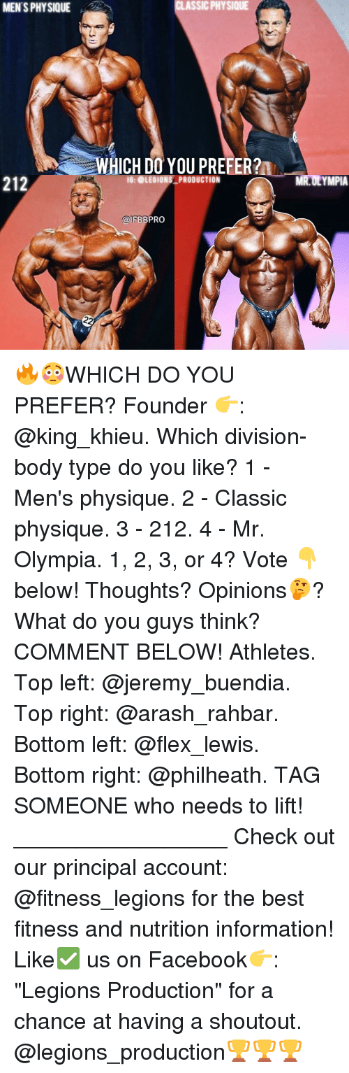 "Flexing, Memes, and Principal: MENTS PHYSIQUE  212  CI ASSIC PHYSIQUE  WHICH DO YOU PREFER?  IG: OLEGIONS PRODUCTION  FBBPRO  22  MR OLYMPIA 🔥😳WHICH DO YOU PREFER? Founder 👉: @king_khieu. Which division-body type do you like? 1 - Men's physique. 2 - Classic physique. 3 - 212. 4 - Mr. Olympia. 1, 2, 3, or 4? Vote 👇 below! Thoughts? Opinions🤔? What do you guys think? COMMENT BELOW! Athletes. Top left: @jeremy_buendia. Top right: @arash_rahbar. Bottom left: @flex_lewis. Bottom right: @philheath. TAG SOMEONE who needs to lift! _________________ Check out our principal account: @fitness_legions for the best fitness and nutrition information! Like✅ us on Facebook👉: ""Legions Production"" for a chance at having a shoutout. @legions_production🏆🏆🏆"