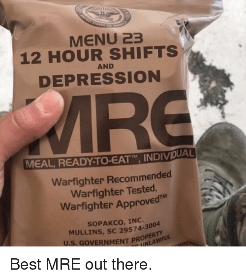 "Memes, Best, and Depression: MENU 23  12 HOUR SHIFTS  DEPRESSION  AND  MEAL READY TO-EATT"" INDIVDUA  TM  Warfighter Recommended  Warfighter Tested  Warfighter Approved  SOPAKCO, INC.  MULLINS, SC 29574-3004  U.S. GOVERNMENT PROLAWFULd Best MRE out there."