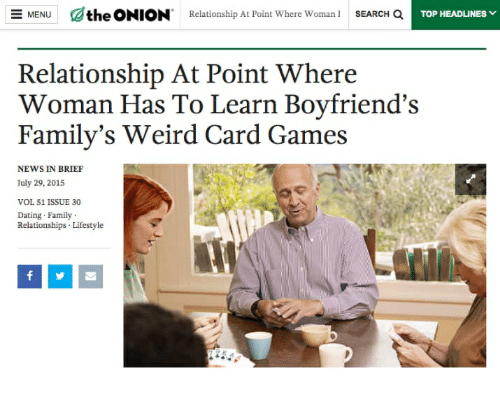 Dating, Family, and News: MENUthe ONION  Relationship At Point Where Woman SEARCH Q  TOP HEADLINES  Relationship At Point Where  Woman Has To Learn Boyfriend's  Family's Weird Card Games  (C  NEWS IN BRIEF  July 29, 2015  VOL 51 ISSUE 30  Dating Family  Relationships Lifestyle