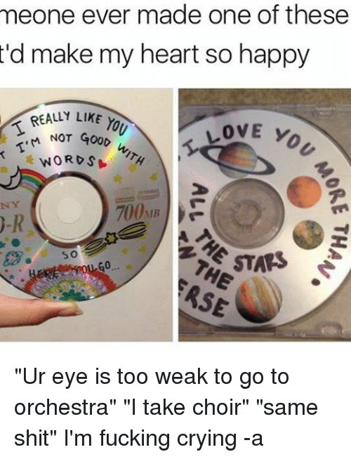 "Crying, Fucking, and Love: meone ever made one of these  'd make my heart so happy  REALLY LIKE  LOVE Y  M NOT GOOD  WORDS  700MB ""Ur eye is too weak to go to orchestra"" ""I take choir"" ""same shit"" I'm fucking crying -a"